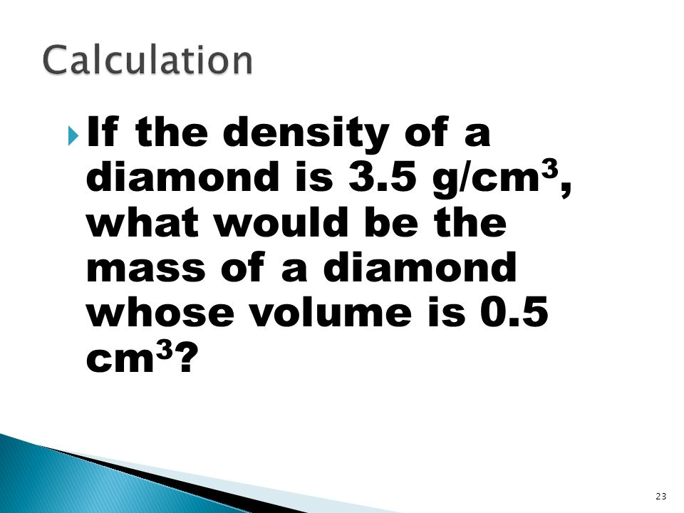 Calculation If the density of a diamond is 3.5 g/cm3, what would be the mass of a diamond whose volume is 0.5 cm3