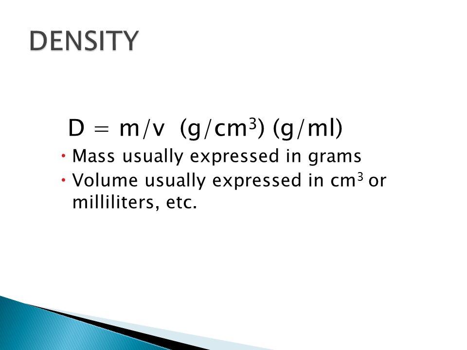 DENSITY D = m/v (g/cm3) (g/ml) Mass usually expressed in grams