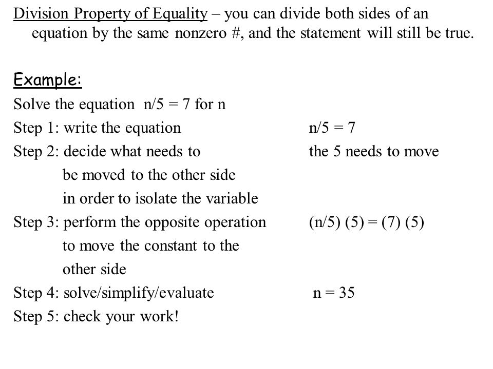 Division Property of Equality – you can divide both sides of an equation by the same nonzero #, and the statement will still be true.