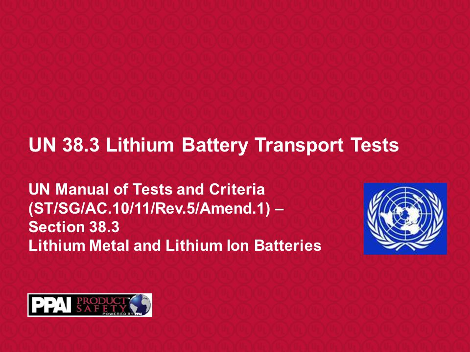UN 38.3 Lithium Battery Transport Tests UN Manual of Tests and Criteria (ST/SG/AC.10/11/Rev.5/Amend.1) – Section 38.3 Lithium Metal and Lithium Ion Batteries