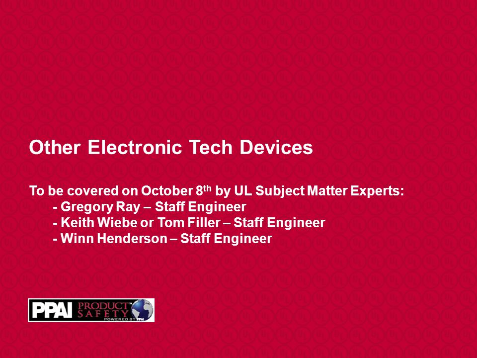 Other Electronic Tech Devices To be covered on October 8th by UL Subject Matter Experts: - Gregory Ray – Staff Engineer - Keith Wiebe or Tom Filler – Staff Engineer - Winn Henderson – Staff Engineer