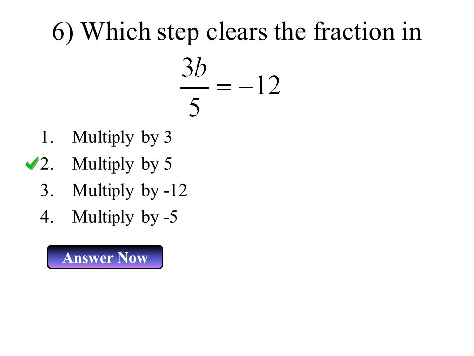 6) Which step clears the fraction in