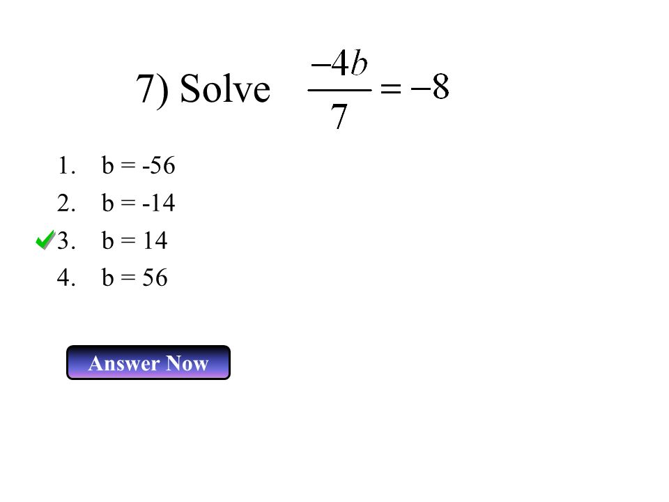 7) Solve b = -56 b = -14 b = 14 b = 56 Answer Now