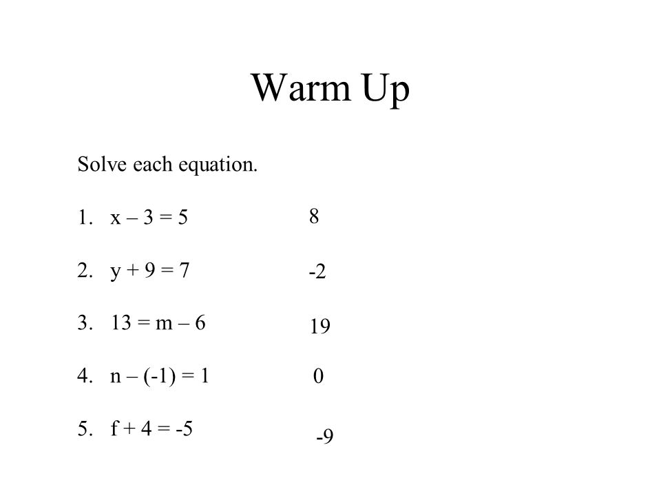 Warm Up Solve each equation. x – 3 = 5 y + 9 = = m – 6