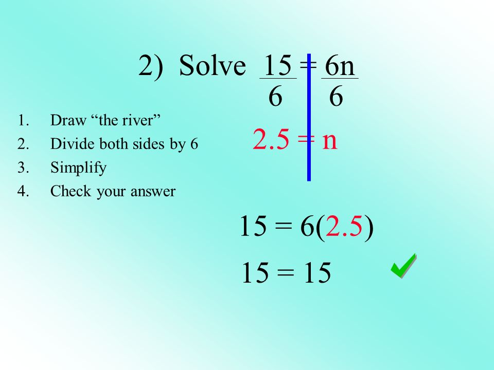 2) Solve 15 = 6n 6 6 2.5 = n 15 = 6(2.5) 15 = 15 Draw the river