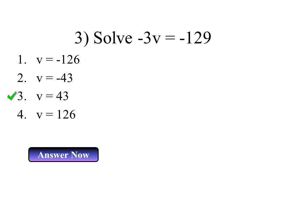 3) Solve -3v = -129 v = -126 v = -43 v = 43 v = 126 Answer Now