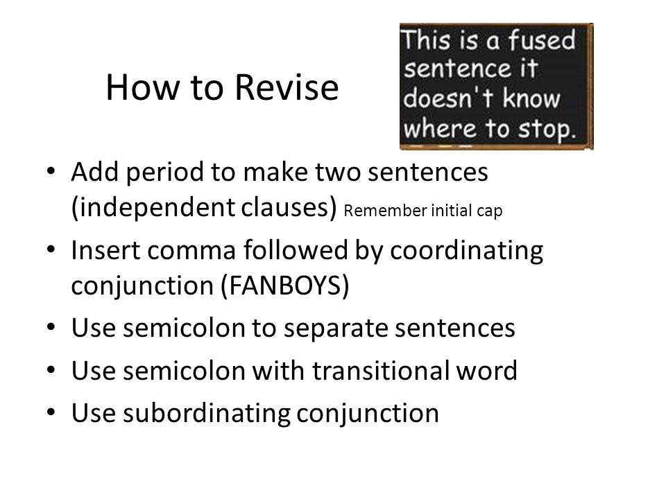 How to Revise Add period to make two sentences (independent clauses) Remember initial cap.