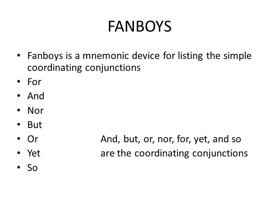 FANBOYS Fanboys is a mnemonic device for listing the simple coordinating conjunctions. For. And. Nor.