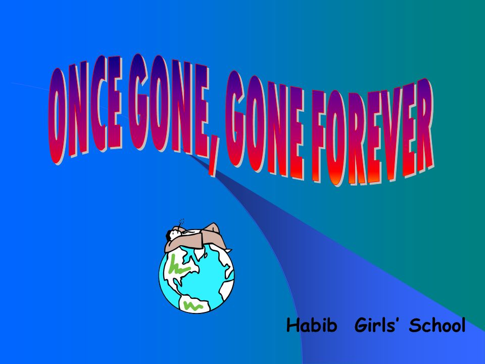 ONCE GONE, GONE FOREVER Habib Girls' School