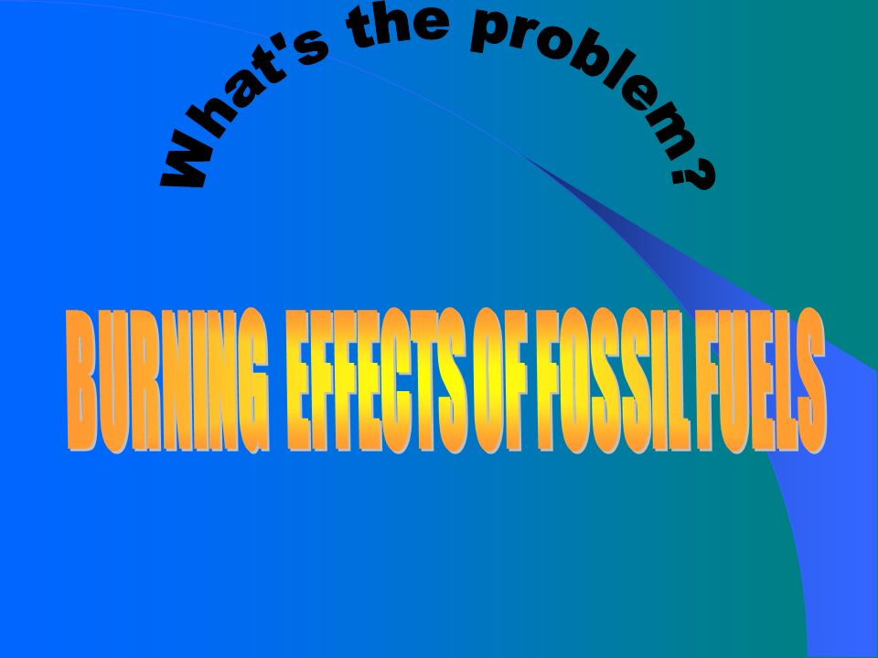BURNING EFFECTS OF FOSSIL FUELS