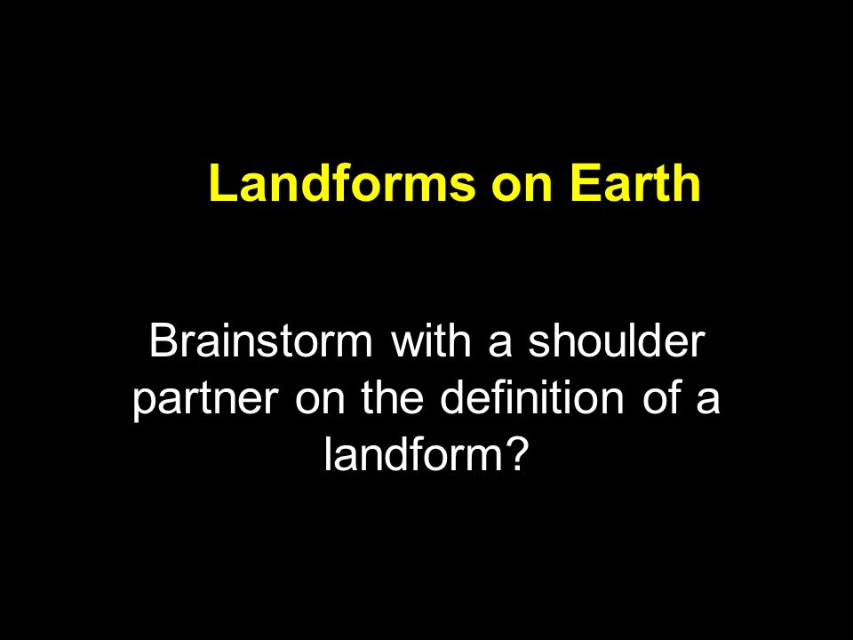 Brainstorm with a shoulder partner on the definition of a landform