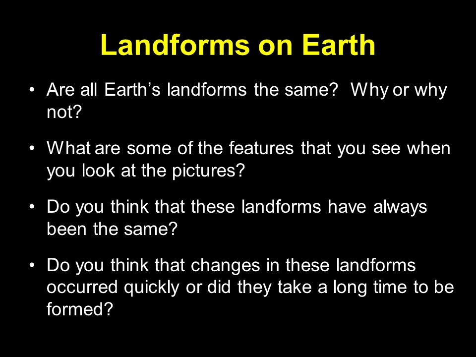 Landforms on Earth Are all Earth's landforms the same Why or why not