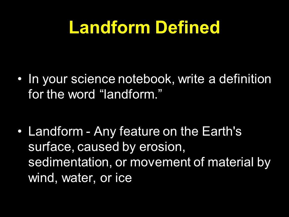 Landform Defined In your science notebook, write a definition for the word landform.