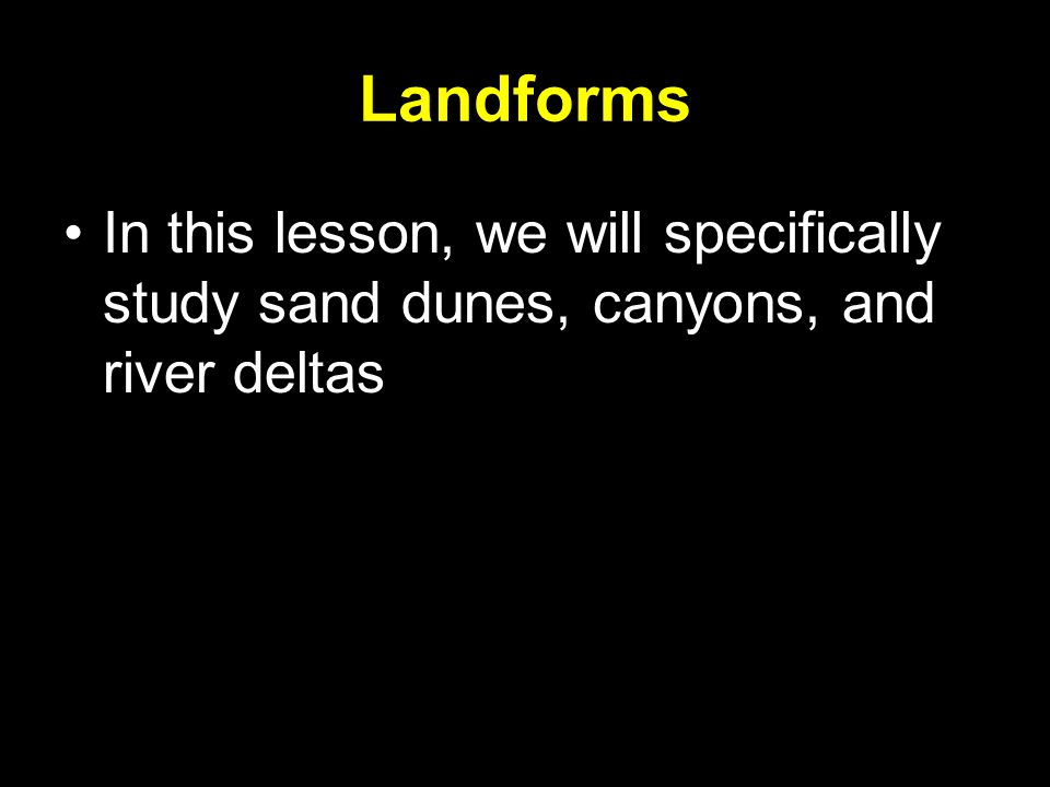 Landforms In this lesson, we will specifically study sand dunes, canyons, and river deltas