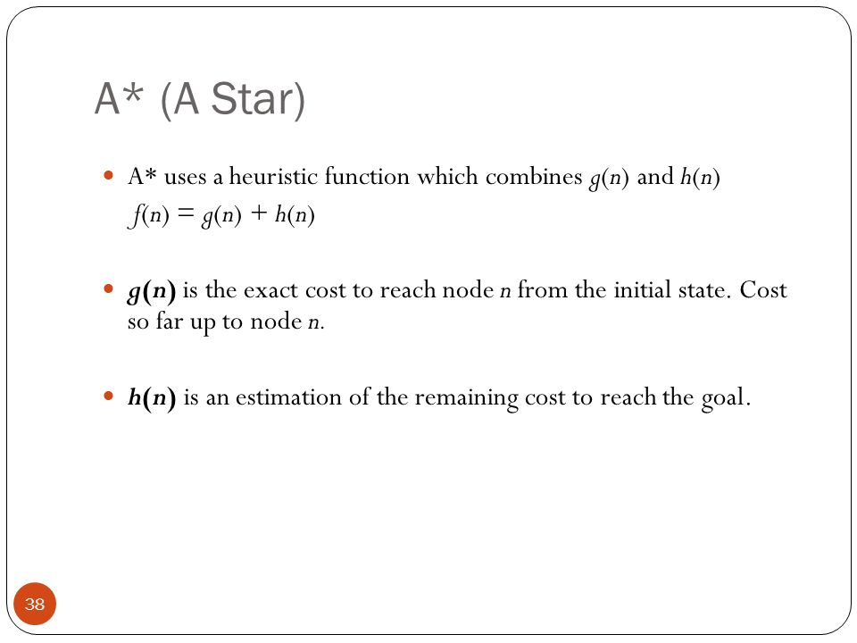 A* (A Star) A* uses a heuristic function which combines g(n) and h(n)