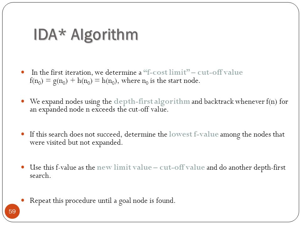 IDA* Algorithm In the first iteration, we determine a f-cost limit – cut-off value f(n0) = g(n0) + h(n0) = h(n0), where n0 is the start node.