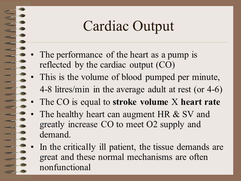 Cardiac Output The performance of the heart as a pump is reflected by the cardiac output (CO) This is the volume of blood pumped per minute,