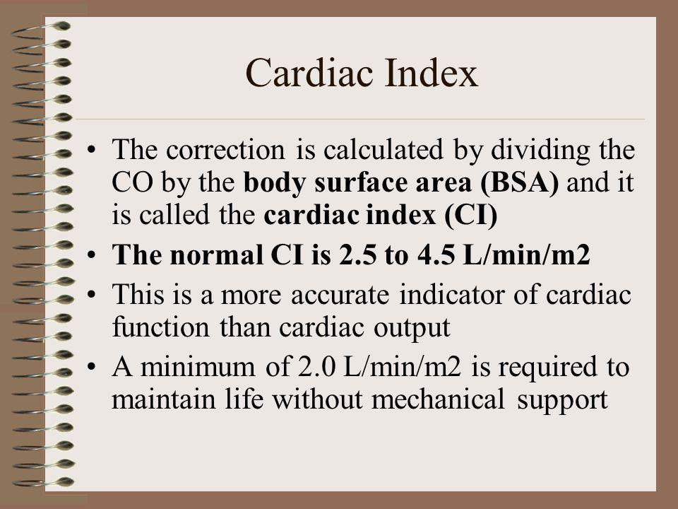 Cardiac Index The correction is calculated by dividing the CO by the body surface area (BSA) and it is called the cardiac index (CI)
