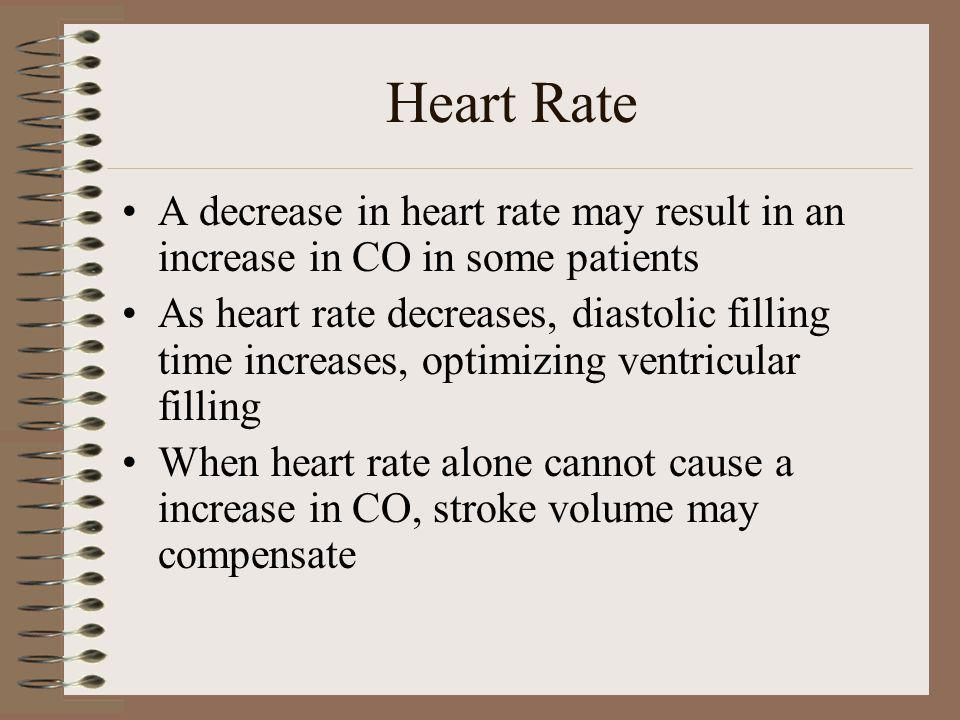 Heart Rate A decrease in heart rate may result in an increase in CO in some patients.