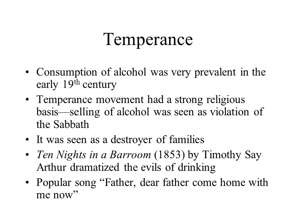 Temperance Consumption of alcohol was very prevalent in the early 19th century.
