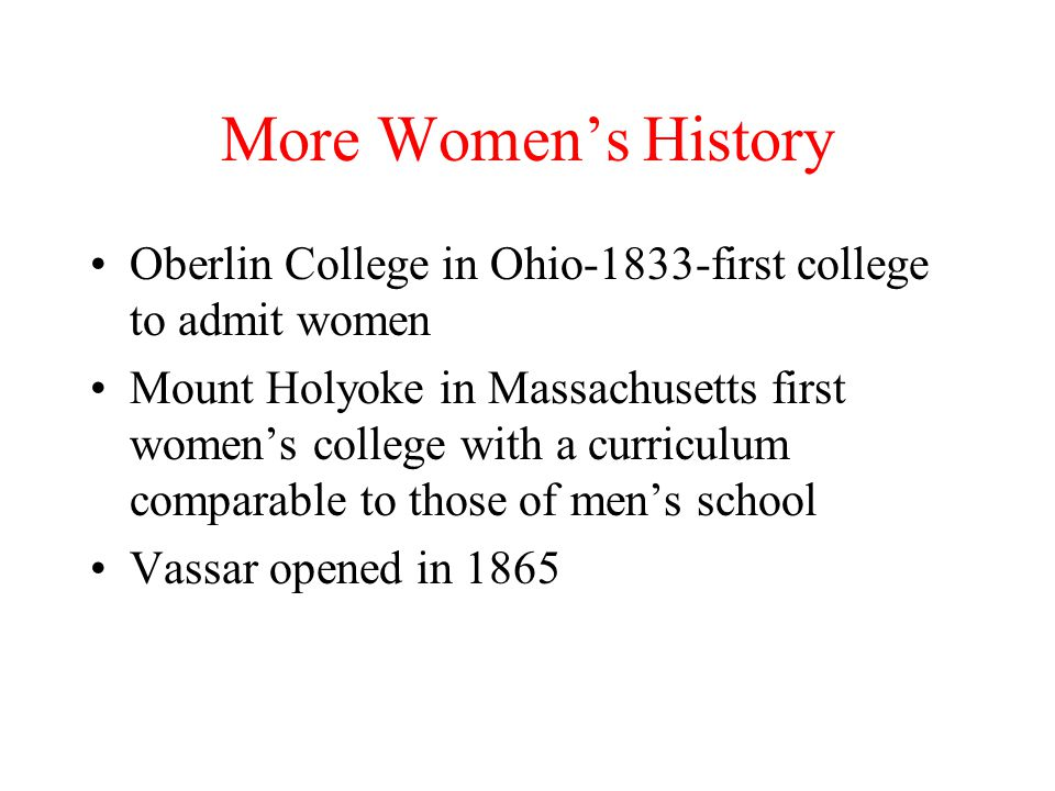 More Women's History Oberlin College in Ohio-1833-first college to admit women.
