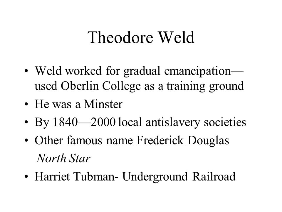 Theodore Weld Weld worked for gradual emancipation—used Oberlin College as a training ground. He was a Minster.