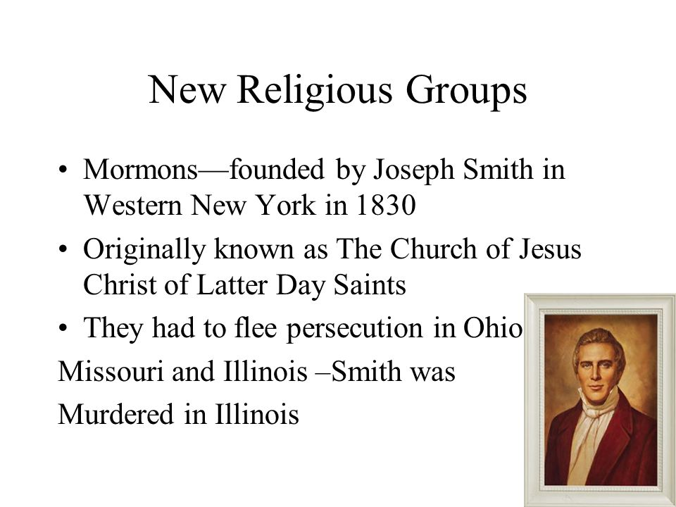 New Religious Groups Mormons—founded by Joseph Smith in Western New York in 1830.