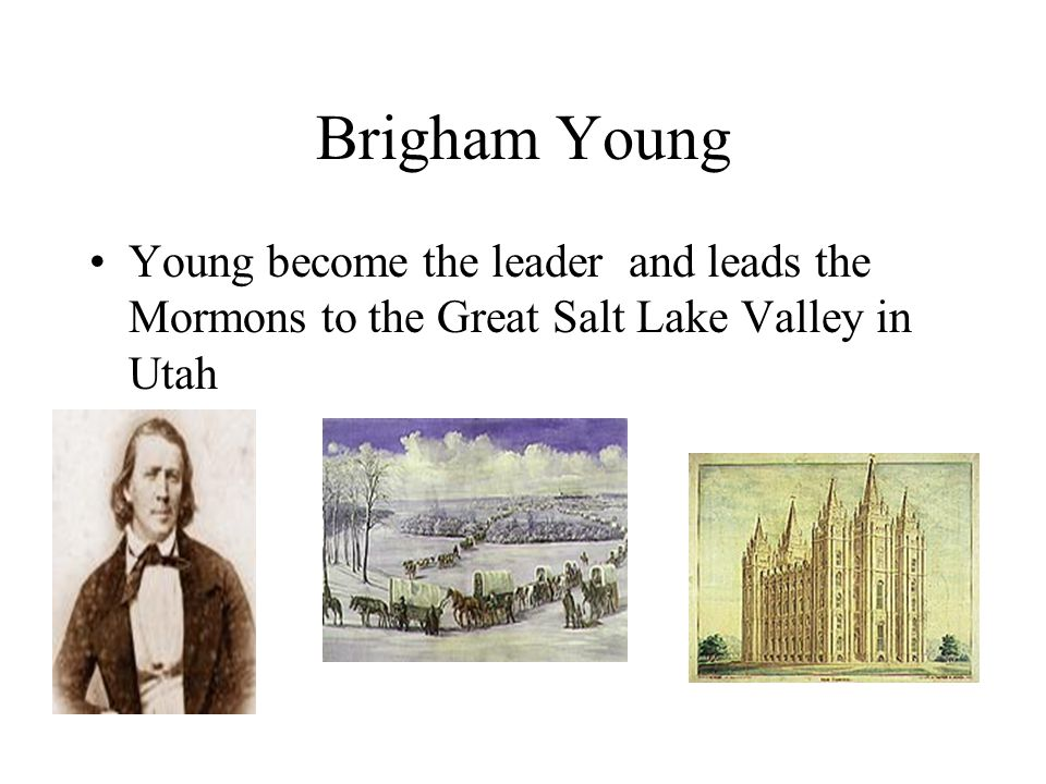 Brigham Young Young become the leader and leads the Mormons to the Great Salt Lake Valley in Utah