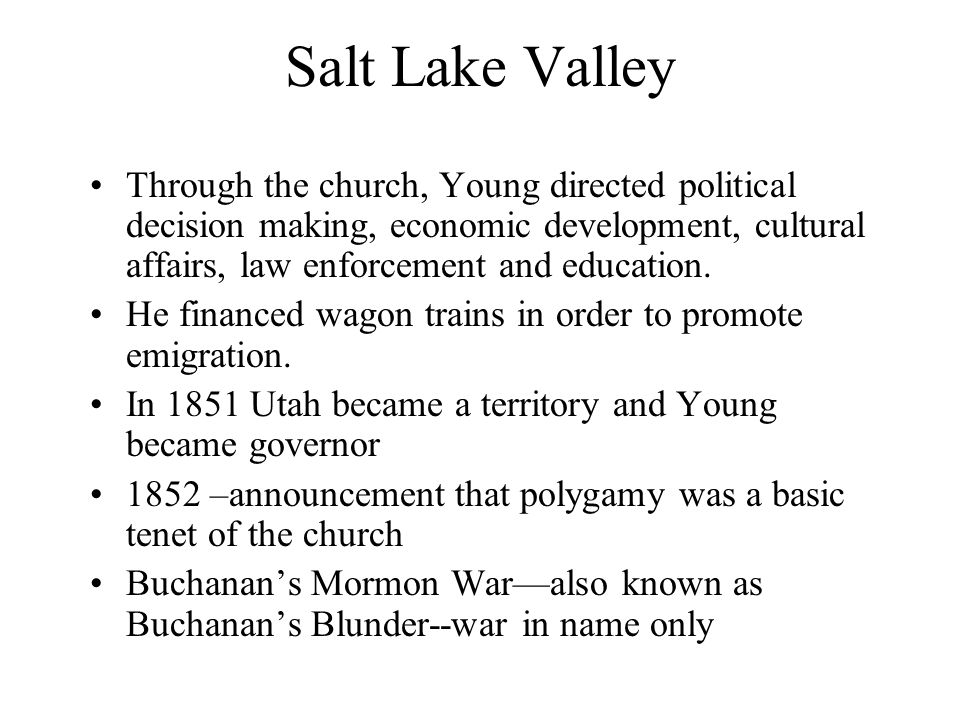 Salt Lake Valley Through the church, Young directed political decision making, economic development, cultural affairs, law enforcement and education.