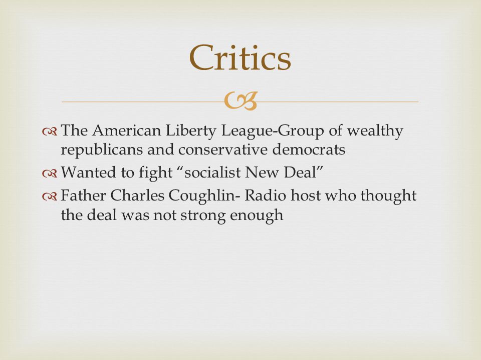 Critics The American Liberty League-Group of wealthy republicans and conservative democrats. Wanted to fight socialist New Deal