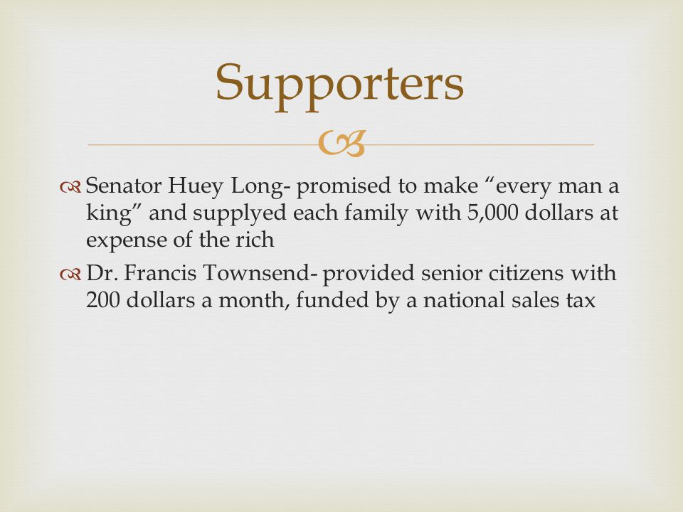 Supporters Senator Huey Long- promised to make every man a king and supplyed each family with 5,000 dollars at expense of the rich.