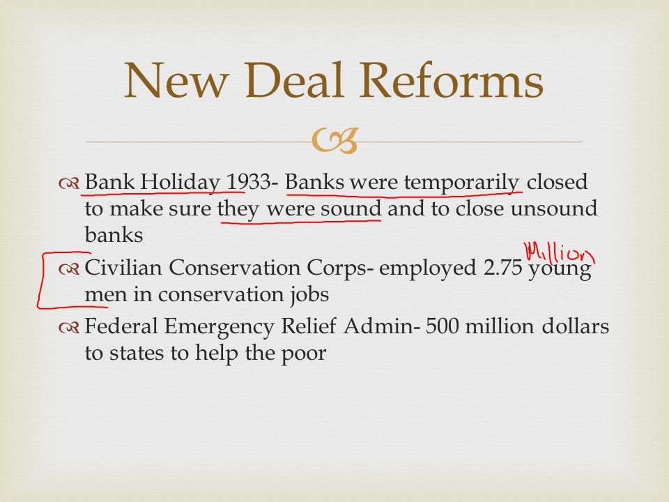 New Deal Reforms Bank Holiday 1933- Banks were temporarily closed to make sure they were sound and to close unsound banks.