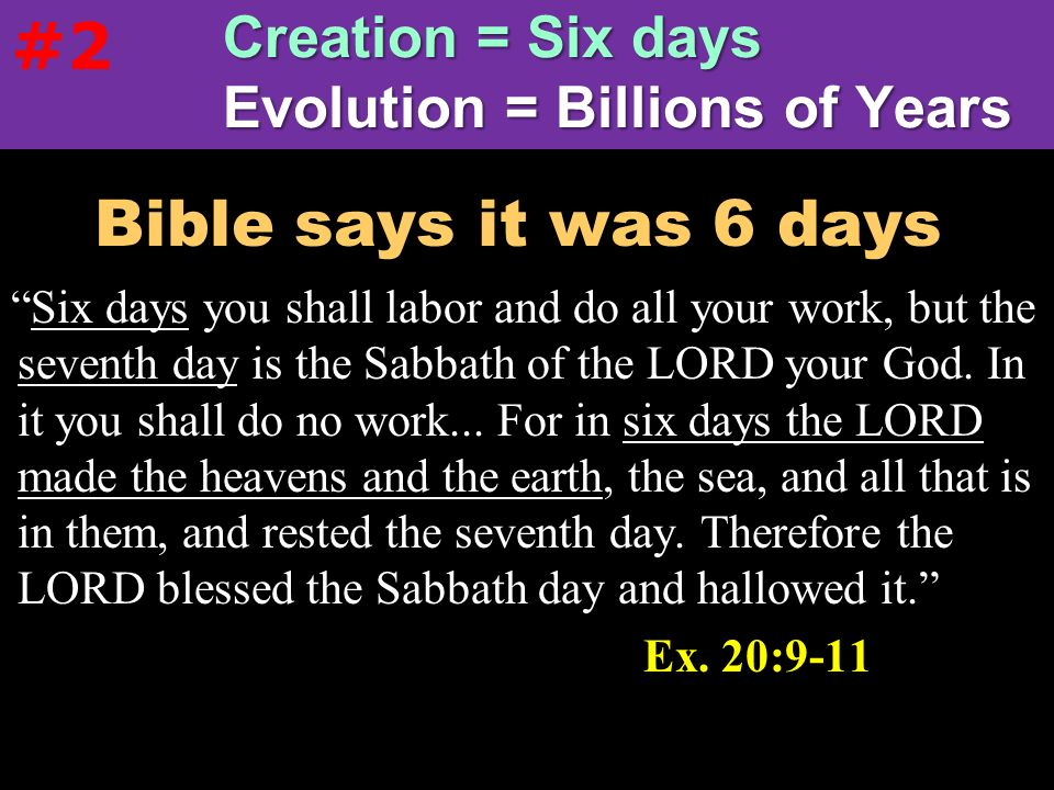 #2 Creation = Six days Evolution = Billions of Years. Bible says it was 6 days.