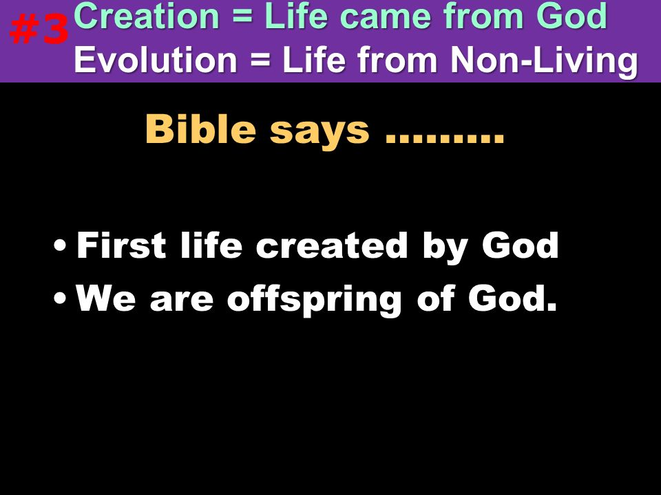 #3 Creation = Life came from God Evolution = Life from Non-Living. Bible says ……… First life created by God.