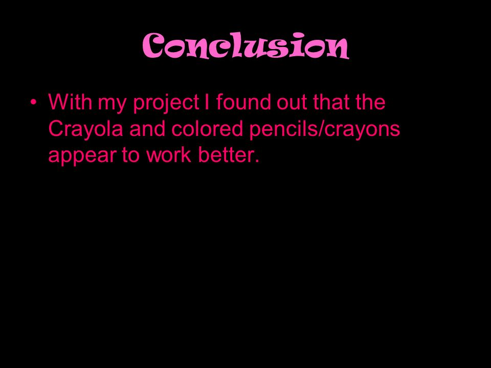 Conclusion With my project I found out that the Crayola and colored pencils/crayons appear to work better.