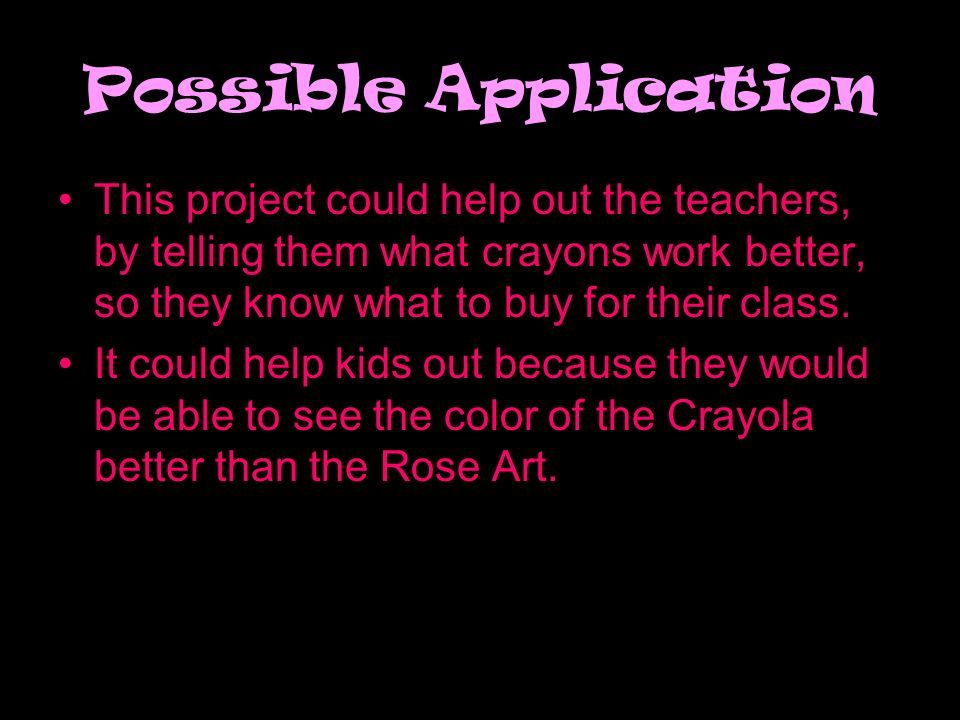 Possible Application This project could help out the teachers, by telling them what crayons work better, so they know what to buy for their class.