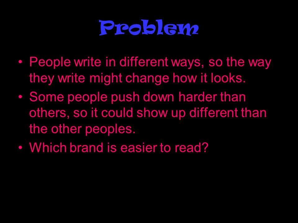 Problem People write in different ways, so the way they write might change how it looks.