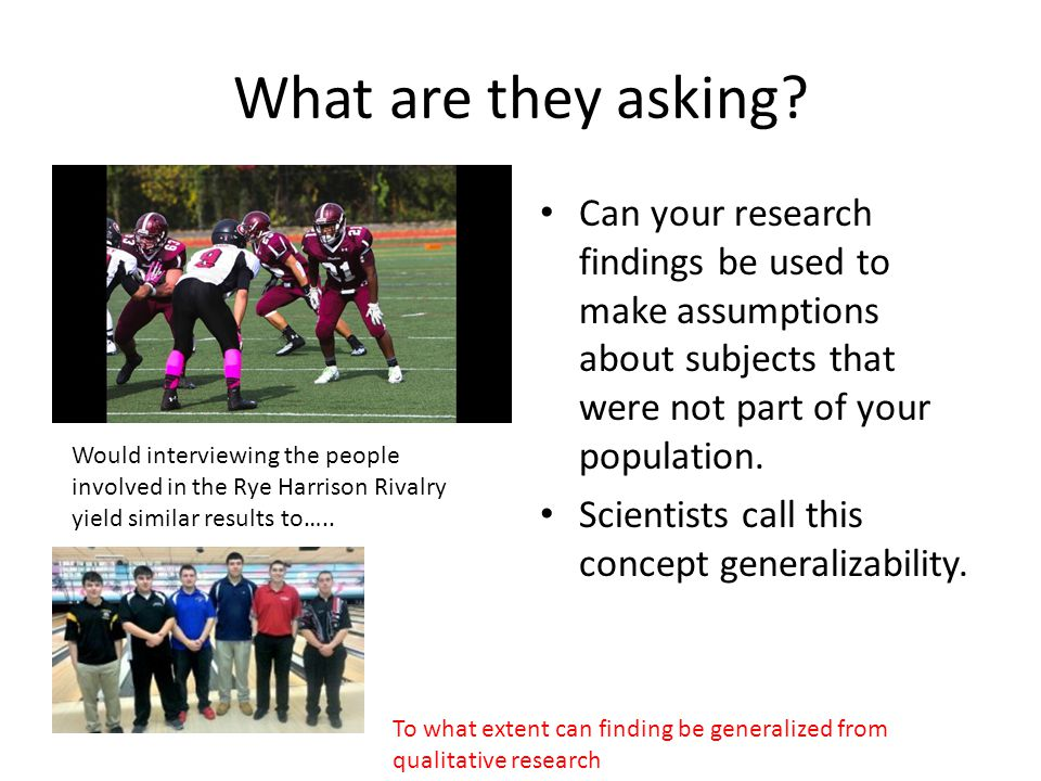 What are they asking Can your research findings be used to make assumptions about subjects that were not part of your population.