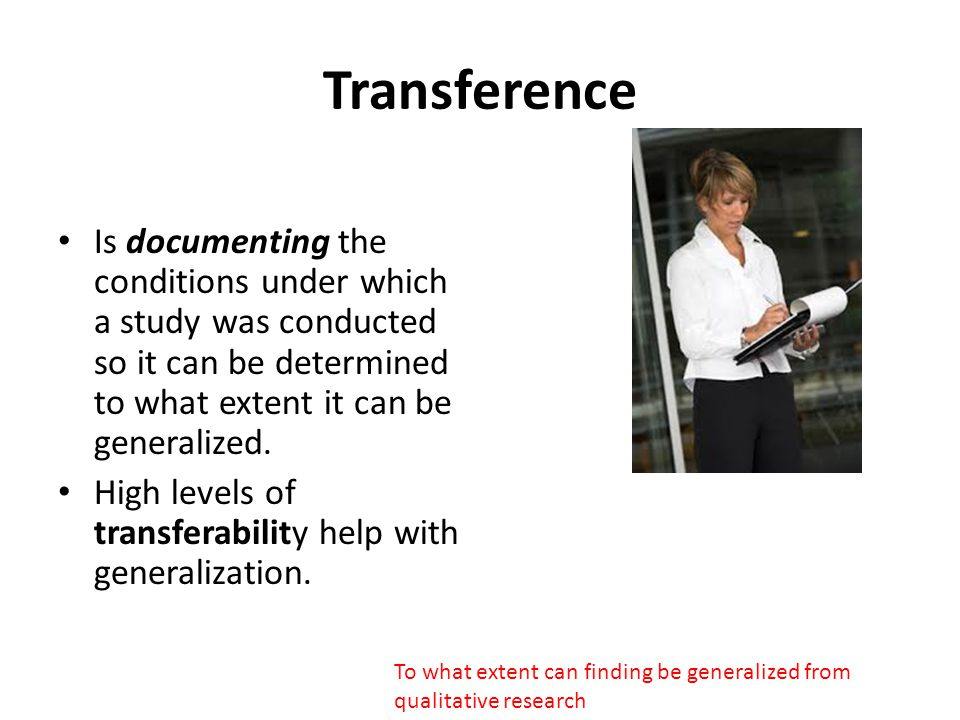 Transference Is documenting the conditions under which a study was conducted so it can be determined to what extent it can be generalized.