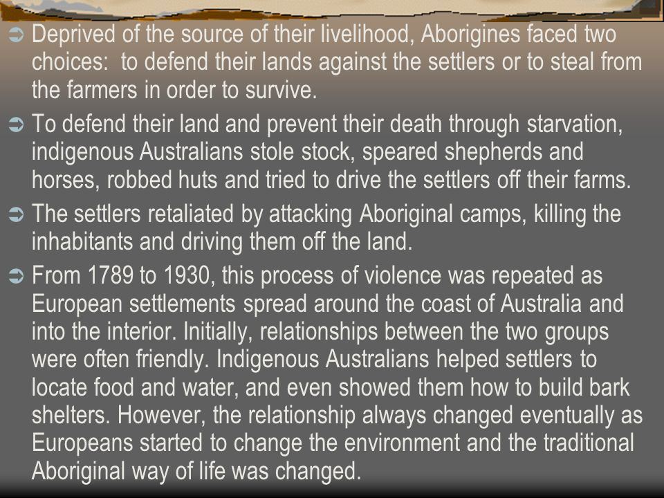 Deprived of the source of their livelihood, Aborigines faced two choices: to defend their lands against the settlers or to steal from the farmers in order to survive.