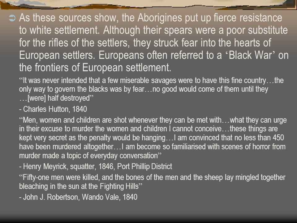 As these sources show, the Aborigines put up fierce resistance to white settlement. Although their spears were a poor substitute for the rifles of the settlers, they struck fear into the hearts of European settlers. Europeans often referred to a 'Black War' on the frontiers of European settlement.