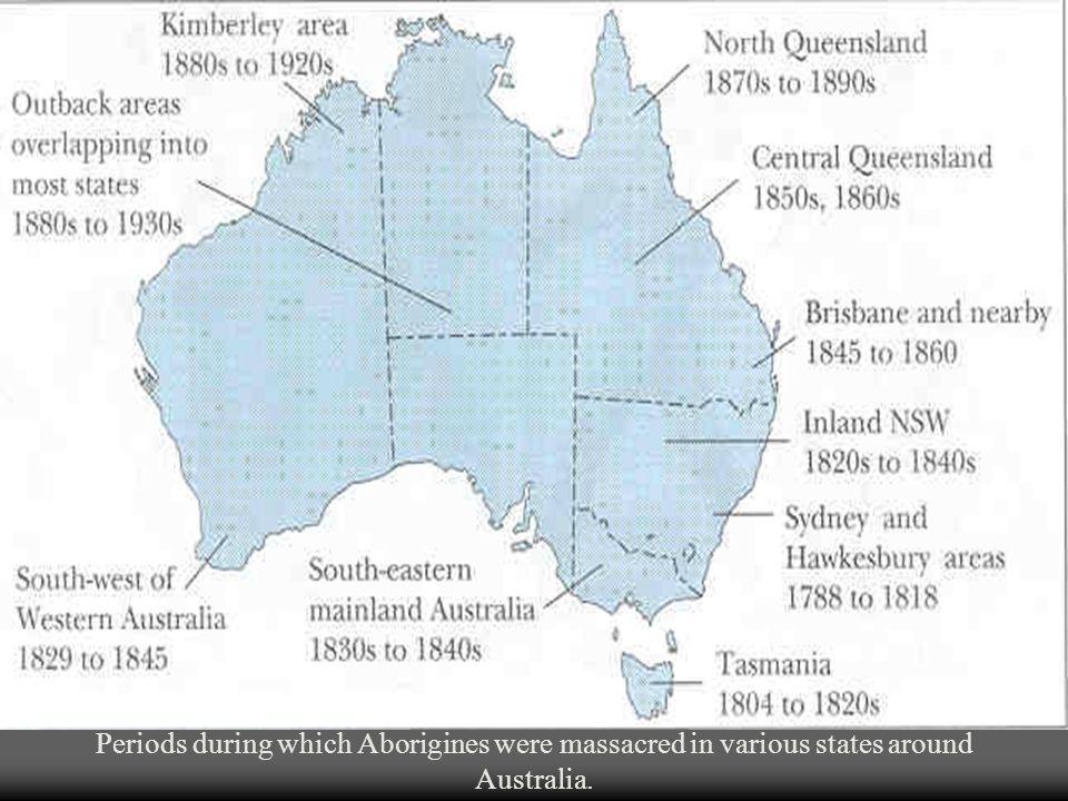 Periods during which Aborigines were massacred in various states around Australia.