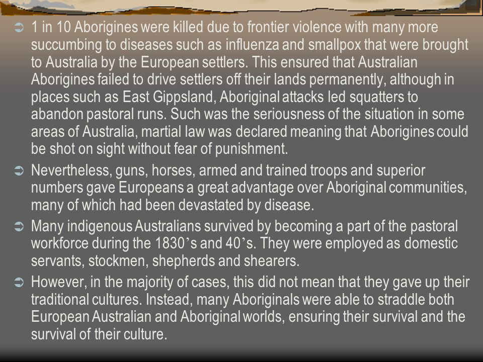 1 in 10 Aborigines were killed due to frontier violence with many more succumbing to diseases such as influenza and smallpox that were brought to Australia by the European settlers. This ensured that Australian Aborigines failed to drive settlers off their lands permanently, although in places such as East Gippsland, Aboriginal attacks led squatters to abandon pastoral runs. Such was the seriousness of the situation in some areas of Australia, martial law was declared meaning that Aborigines could be shot on sight without fear of punishment.