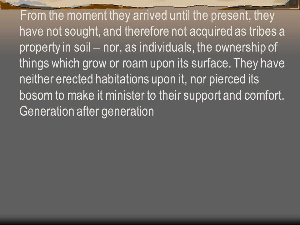 From the moment they arrived until the present, they have not sought, and therefore not acquired as tribes a property in soil – nor, as individuals, the ownership of things which grow or roam upon its surface.