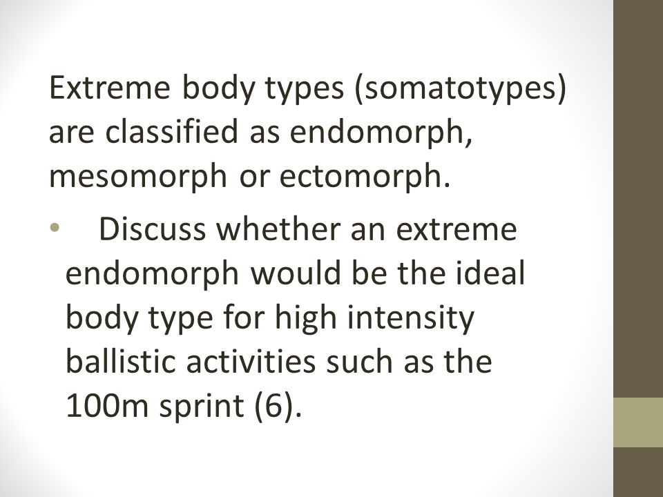 Extreme body types (somatotypes) are classified as endomorph, mesomorph or ectomorph.