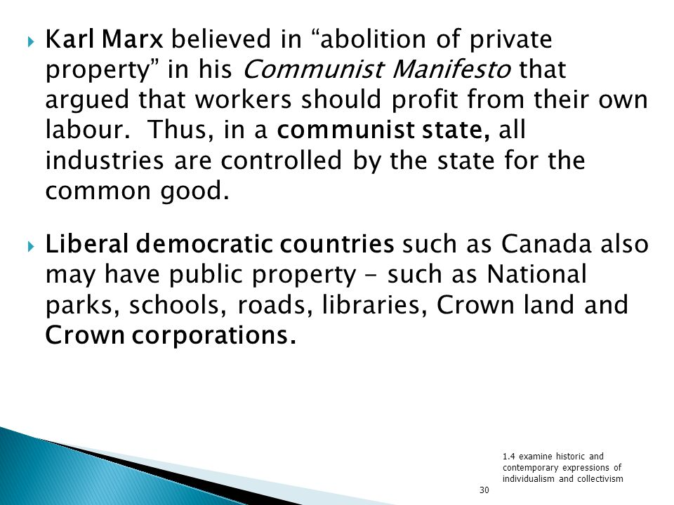Karl Marx believed in abolition of private property in his Communist Manifesto that argued that workers should profit from their own labour. Thus, in a communist state, all industries are controlled by the state for the common good.