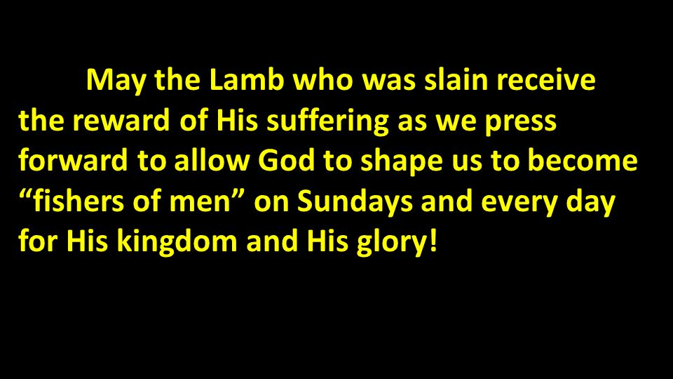 May the Lamb who was slain receive the reward of His suffering as we press forward to allow God to shape us to become fishers of men on Sundays and every day for His kingdom and His glory!