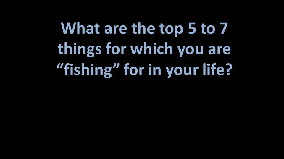 things for which you are fishing for in your life