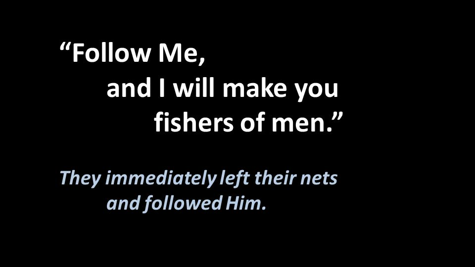 and I will make you fishers of men. Follow Me,