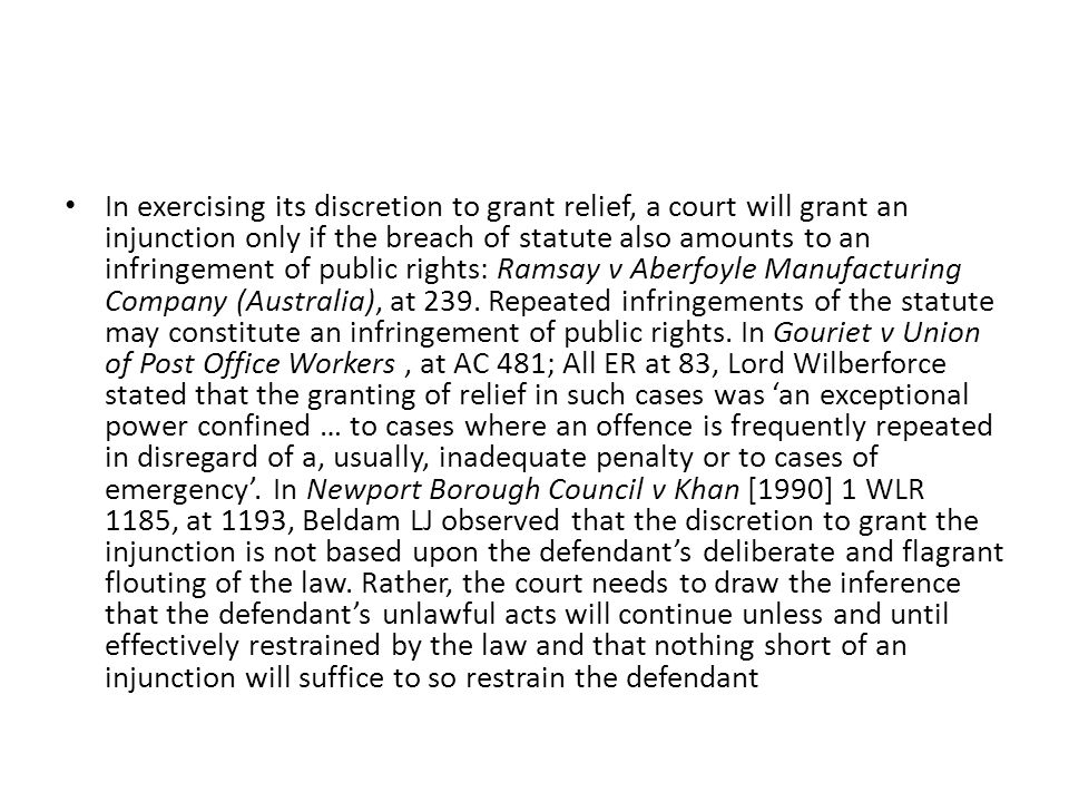 In exercising its discretion to grant relief, a court will grant an injunction only if the breach of statute also amounts to an infringement of public rights: Ramsay v Aberfoyle Manufacturing Company (Australia), at 239.